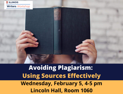 Workshop: Avoiding Plagiarism: Using Sources Effectively. Wednesday, February 5, 4-5 pm in Lincoln Hall, room 1060.