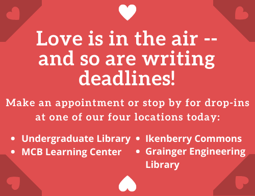 Love is in the air -- and so are writing deadlines! Make an appointment or stop by for drop-ins at one of our four locations today: Undergraduate Library, MCB Learning Center, Ikenberry Commons, and Grainger Engineering Library