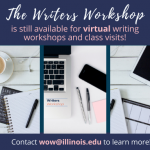 The Writers Workshop is still available for virtual writing workshops and class visits. Contact wow@illinois.edu to learn more!