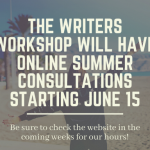 The Writers Workshop will have online summer consultations starting June 15! Please check our website and MyWCOnline in the coming weeks for specific dates and hours.