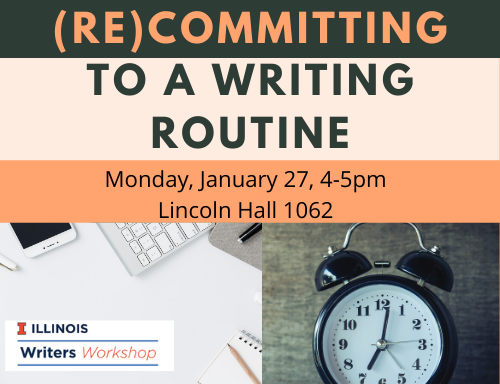 Writers Workshop event (Re)Committing to a writing routine Monday, January 27, 4-5 pm in Lincoln Hall 1062