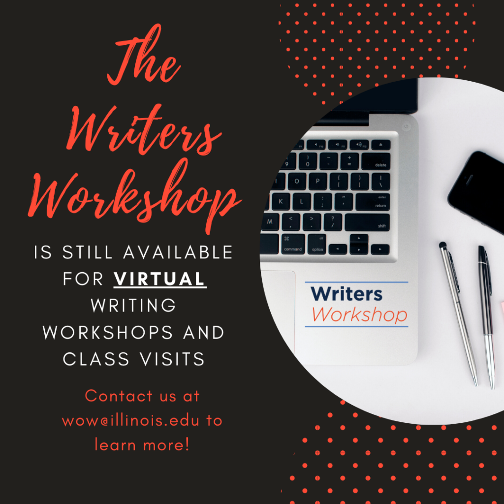 The Writers Workshop is still available for virtual writing workshops and class visits. Contact us at wow@illnois.edu to learn more!