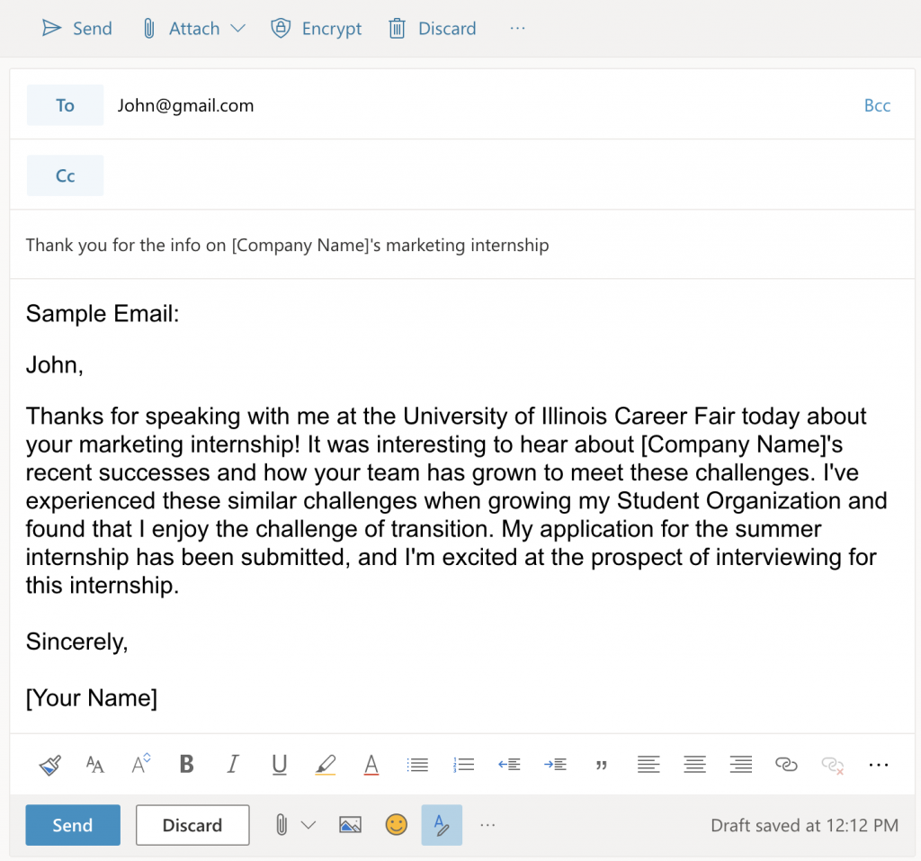 Sample Email: John, Thanks for speaking with me at the University of Illinois Career Fair today about your marketing internship! It was interesting to hear about [Company Name]'s recent successes and how your team has grown to meet these challenges. I've experienced these similar challenges when growing my Student Organization and found that I enjoy the challenge of transition. My application for the summer internship has been submitted, and I'm excited at the prospect of interviewing for this internship. Sincerely, [Your Name]