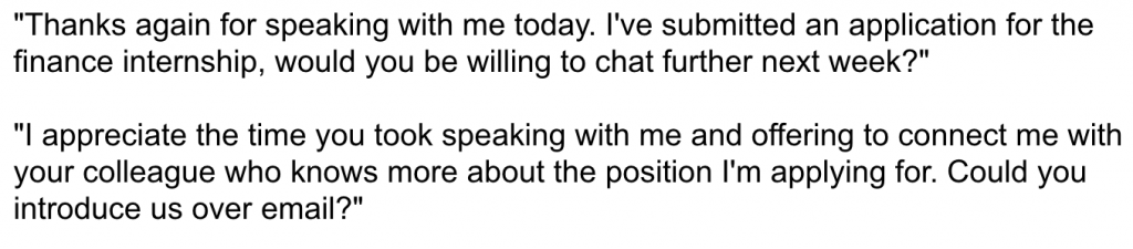 "Example follow-up email: ""Thanks again for speaking with me today. I've submitted an application for the finance internship, would you be willing to chat further next week?"" ""I appreciate the time you took speaking with me and offering to connect me with your colleague who knows more about the position I'm applying for. Could you introduce us over email?"""