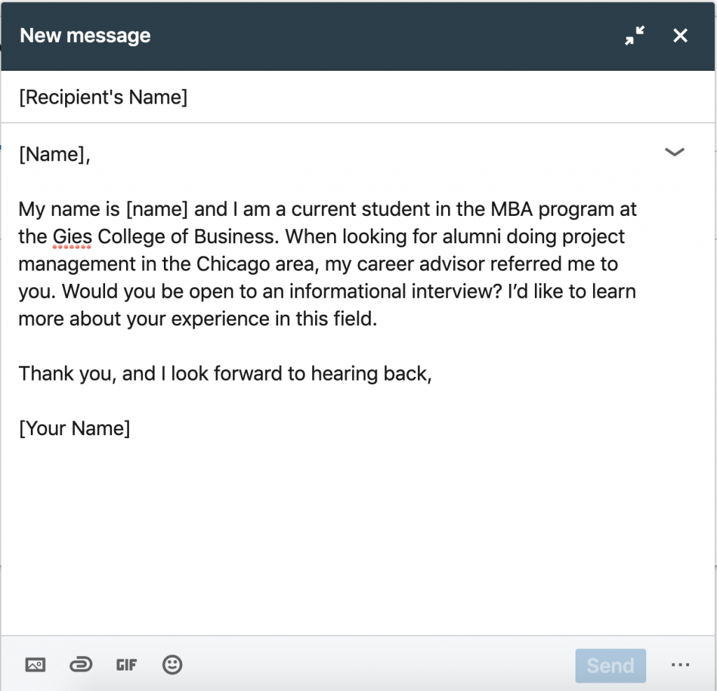 Example LinkedIn Message: [Name], My name is [name] and I am a current student in the MBA program at the Gies College of Business. When looking for alumni doing project management in the Chicago area, my career advisor referred me to you. Would you be open to an informational interview? I'd like to learn more about your experience in this field. Thank you, and I look forward to hearing back, [Your Name]