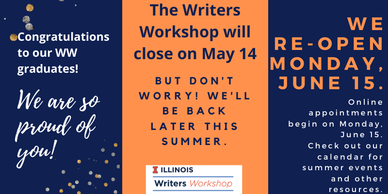Congratulations to our Writers Workshop graduates; we're so proud of you! The Writers Workshop will close for the semester on May 14. But don't worry, we'll be back later this summer. We re-open Monday, June 15. Online appointments begin on June 15. Check out our calendar for summer events and other resources!